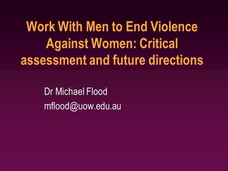 Work With Men to End Violence Against Women: Critical assessment and future directions Dr Michael Flood