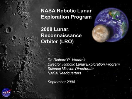 Dr. Richard R. Vondrak Director, Robotic Lunar Exploration Program Science Mission Directorate NASA Headquarters September 2004 NASA Robotic Lunar Exploration.