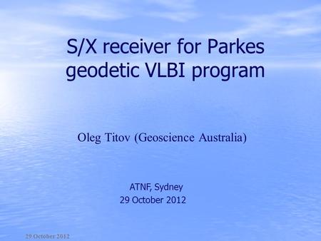 S/X receiver for Parkes geodetic VLBI program 29 October 2012 ATNF, Sydney 29 October 2012 Оleg Titov (Geoscience Australia)