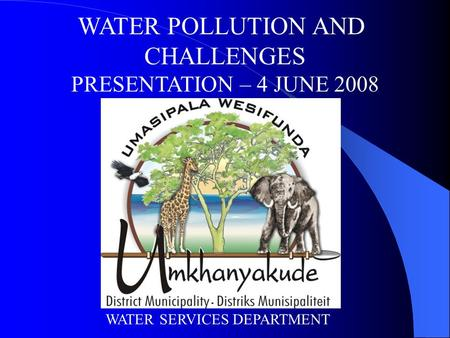 WATER POLLUTION AND CHALLENGES PRESENTATION – 4 JUNE 2008 WATER SERVICES DEPARTMENT.
