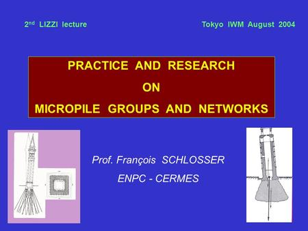 PRACTICE AND RESEARCH ON MICROPILE GROUPS AND NETWORKS Prof. François SCHLOSSER ENPC - CERMES 2 nd LIZZI lecture Tokyo IWM August 2004.