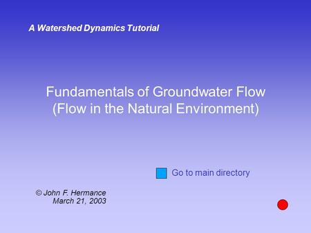 Fundamentals of Groundwater Flow (Flow in the Natural Environment) A Watershed Dynamics Tutorial © John F. Hermance March 21, 2003 Go to main directory.