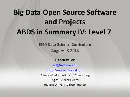 Big Data Open Source Software and Projects ABDS in Summary IV: Level 7 I590 Data Science Curriculum August 15 2014 Geoffrey Fox