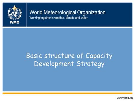 World Meteorological Organization Working together in weather, climate and water Basic structure of Capacity Development Strategy www.wmo.int WMO.