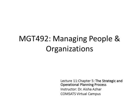 MGT492: Managing People & Organizations : The Strategic and Operational Planning Process Lecture 11:Chapter 5: The Strategic and Operational Planning Process.