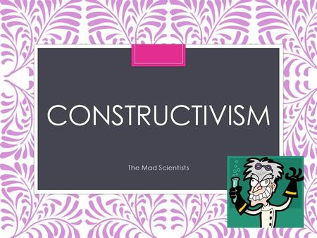 CONSTRUCTIVISM The Mad Scientists Key Theorists of Constructivism Jean Piaget  Jerome Bruner