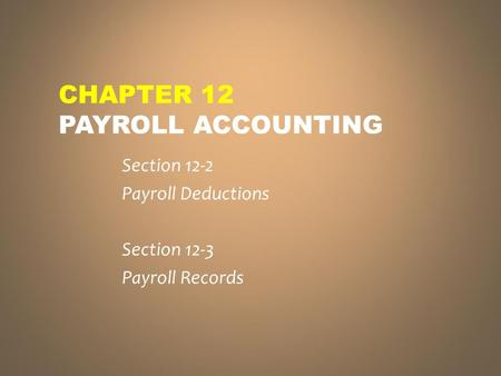 CHAPTER 12 PAYROLL ACCOUNTING Section 12-2 Payroll Deductions Section 12-3 Payroll Records.