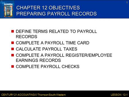 CENTURY 21 ACCOUNTING © Thomson/South-Western 1 LESSON 12-1 CHAPTER 12 OBJECTIVES PREPARING PAYROLL RECORDS DEFINE TERMS RELATED TO PAYROLL RECORDS COMPLETE.