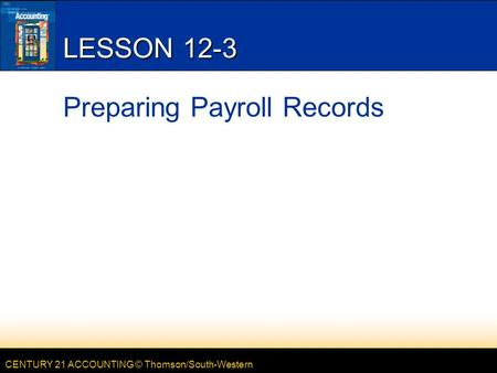 CENTURY 21 ACCOUNTING © Thomson/South-Western LESSON 12-3 Preparing Payroll Records.