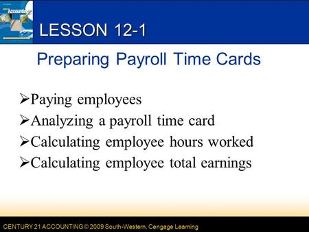 CENTURY 21 ACCOUNTING © 2009 South-Western, Cengage Learning LESSON 12-1 Preparing Payroll Time Cards  Paying employees  Analyzing a payroll time card.