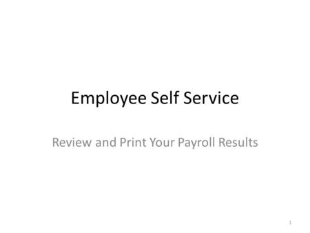 Employee Self Service Review and Print Your Payroll Results 1.