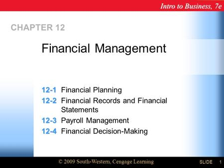 Intro to Business, 7e © 2009 South-Western, Cengage Learning SLIDE Chapter 12 1 CHAPTER 12 12-1 12-1Financial Planning 12-2 12-2Financial Records and Financial.