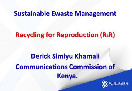 Sustainable Ewaste Management Recycling for Reproduction (R 4 R) Derick Simiyu Khamali Communications Commission of Kenya.