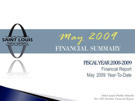 May 2009 FINANCIAL SUMMARY Saint Louis Public Schools May 2009 Monthly Financial Report FISCAL YEAR 2008-2009 Financial Report May 2009 Year-To-Date.