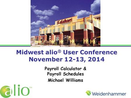 Midwest alio ® User Conference November 12-13, 2014 Payroll Calculator & Payroll Schedules Michael Williams.
