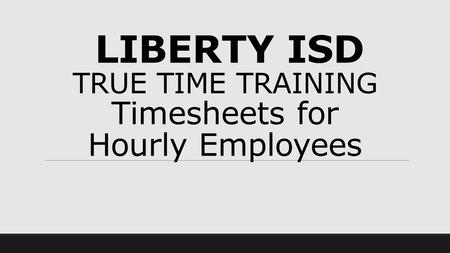 LIBERTY ISD TRUE TIME TRAINING Timesheets for Hourly Employees.
