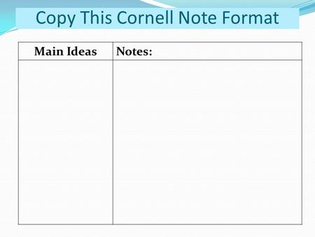 Copy This Cornell Note Format Main IdeasNotes:. = A brief statement of the main ideas and supporting details presented in a piece of writing.