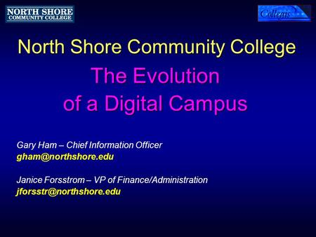 North Shore Community College The Evolution of a Digital Campus Gary Ham – Chief Information Officer Janice Forsstrom – VP of Finance/Administration.