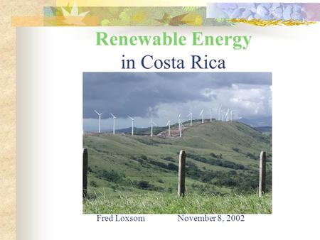 Renewable Energy in Costa Rica Fred Loxsom November 8, 2002.