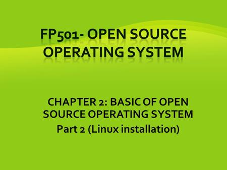 CHAPTER 2: BASIC OF OPEN SOURCE OPERATING SYSTEM Part 2 (Linux installation)