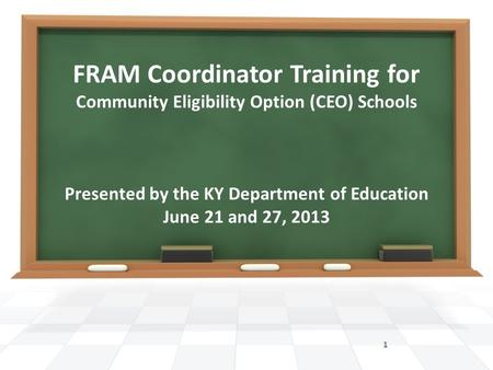 FRAM Coordinator Training for Community Eligibility Option (CEO) Schools Presented by the KY Department of Education June 21 and 27, 2013 1.