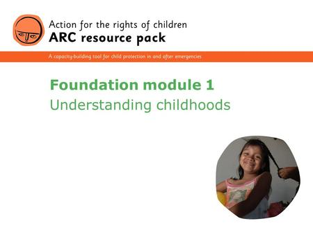1 Foundation module 1 Understanding childhoods. 2 Section 1 Defining children and childhood Section 2 Child development Section 3 The impact of emergencies.