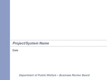 Department of Public Welfare – Business Review Board Project/System Name Date.