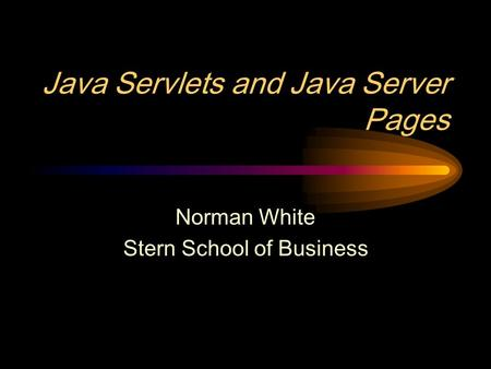 Java Servlets and Java Server Pages Norman White Stern School of Business.