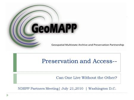 Preservation and Access-- Can One Live Without the Other? NDIIPP Partners Meeting| July 21,2010 | Washington D.C.