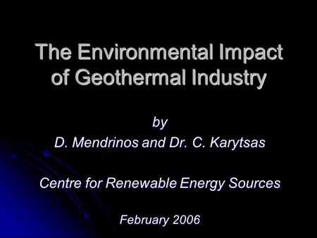 The Environmental Impact of Geothermal Industry by D. Mendrinos and Dr. C. Karytsas Centre for Renewable Energy Sources February 2006.
