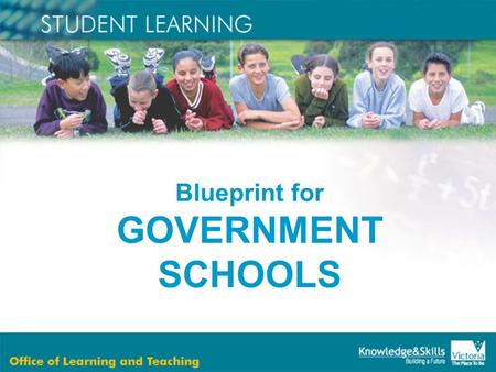 "Blueprint for GOVERNMENT SCHOOLS. The Minister's reform agenda is based on the following belief: ""All students are entitled to an excellent education."