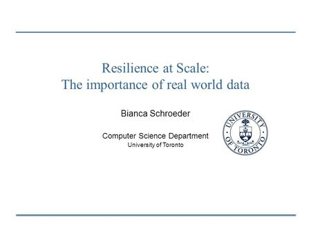 Resilience at Scale: The importance of real world data Bianca Schroeder Computer Science Department University of Toronto.