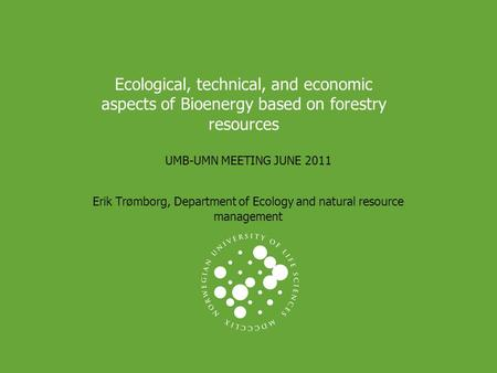 Ecological, technical, and economic aspects of Bioenergy based on forestry resources UMB-UMN MEETING JUNE 2011 Erik Trømborg, Department of Ecology and.