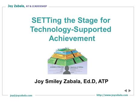 Joy Zabala, AT & LEADERSHIP Joy Smiley Zabala, Ed.D, ATP SETTing the Stage for Technology-Supported Achievement.