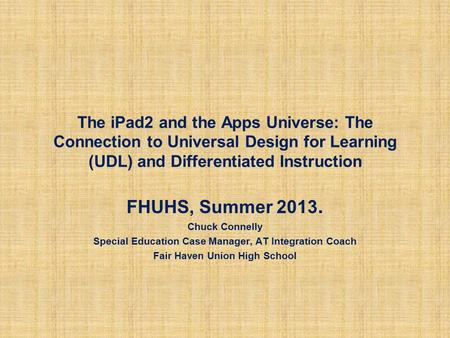 The iPad2 and the Apps Universe: The Connection to Universal Design for Learning (UDL) and Differentiated Instruction FHUHS, Summer 2013. Chuck Connelly.