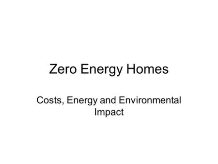 Zero Energy Homes Costs, Energy and Environmental Impact.