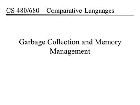 Garbage Collection and Memory Management CS 480/680 – Comparative Languages.