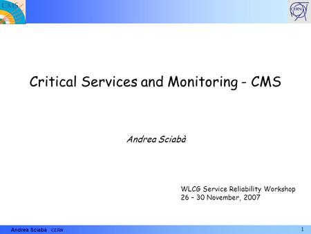 1 Andrea Sciabà CERN Critical Services and Monitoring - CMS Andrea Sciabà WLCG Service Reliability Workshop 26 – 30 November, 2007.