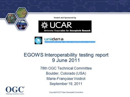 ® Hosted and Sponsored by Copyright © 2011Open Geospatial Consortium EGOWS Interoperability testing report 9 June 2011 78th OGC Technical Committee Boulder,