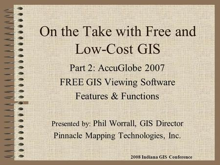 On the Take with Free and Low-Cost GIS Part 2: AccuGlobe 2007 FREE GIS Viewing Software Features & Functions Presented by: Phil Worrall, GIS Director Pinnacle.