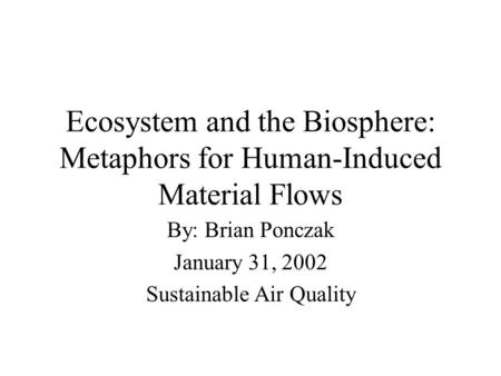 Ecosystem and the Biosphere: Metaphors for Human-Induced Material Flows By: Brian Ponczak January 31, 2002 Sustainable Air Quality.