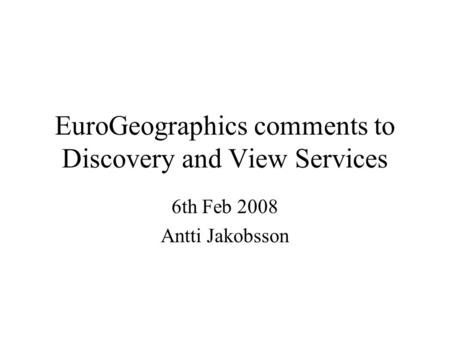 EuroGeographics comments to Discovery and View Services 6th Feb 2008 Antti Jakobsson.