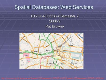 Spatial Databases: Web Services DT211-4 DT228-4 Semester 2 2008-9 Pat Browne