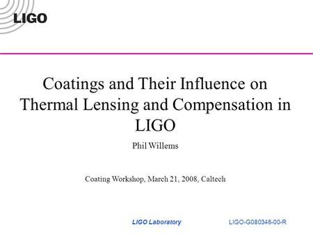 LIGO LaboratoryLIGO-G080346-00-R Coatings and Their Influence on Thermal Lensing and Compensation in LIGO Phil Willems Coating Workshop, March 21, 2008,