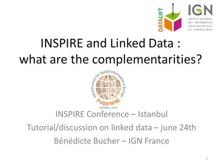 INSPIRE and Linked Data : what are the complementarities? INSPIRE Conference – Istanbul Tutorial/discussion on linked data – june 24th Bénédicte Bucher.