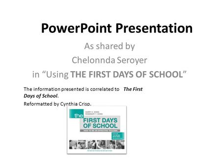"PowerPoint Presentation As shared by Chelonnda Seroyer in ""Using THE FIRST DAYS OF SCHOOL"" The information presented is correlated to The First Days of."