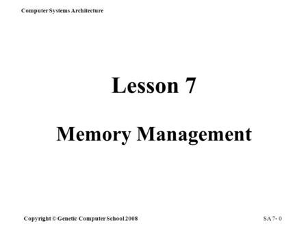 Copyright © Genetic Computer School 2008 Computer Systems Architecture SA 7- 0 Lesson 7 Memory Management.