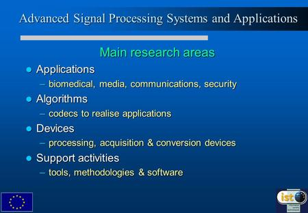 Advanced Signal Processing Systems and Applications Main research areas Applications Applications –biomedical, media, communications, security Algorithms.