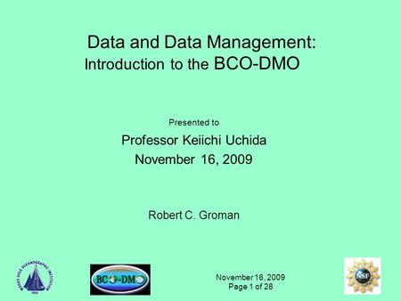 November 16, 2009 Page 1 of 28 Data and Data Management: Introduction to the BCO-DMO Presented to Professor Keiichi Uchida November 16, 2009 Robert C.
