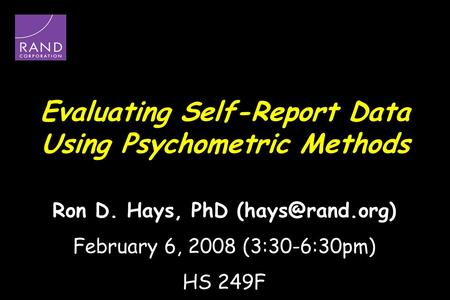 Evaluating Self-Report Data Using Psychometric Methods Ron D. Hays, PhD February 6, 2008 (3:30-6:30pm) HS 249F.